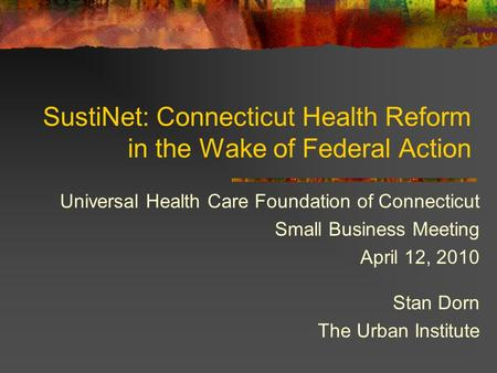 SustiNet: Connecticut Health Reform in the Wake of Federal Action Universal Health Care Foundation of Connecticut Small Business Meeting April 12, 2010.
