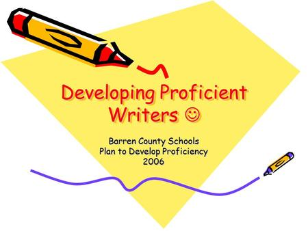 Developing Proficient Writers Developing Proficient Writers Barren County Schools Plan to Develop Proficiency 2006.