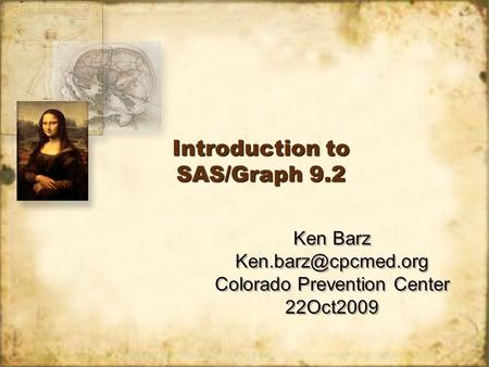 Introduction to SAS/Graph 9.2 Ken Barz Colorado Prevention Center 22Oct2009 Ken Barz Colorado Prevention Center.