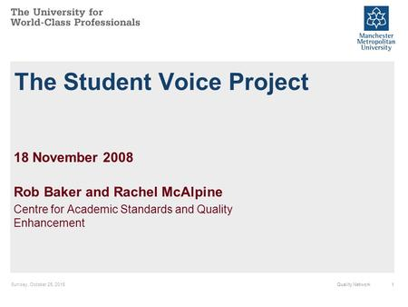 Sunday, October 25, 20151Quality Network The Student Voice Project 18 November 2008 Rob Baker and Rachel McAlpine Centre for Academic Standards and Quality.