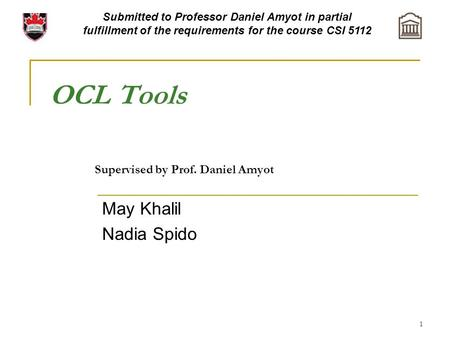 1 OCL Tools Supervised by Prof. Daniel Amyot May Khalil Nadia Spido Submitted to Professor Daniel Amyot in partial fulfillment of the requirements for.