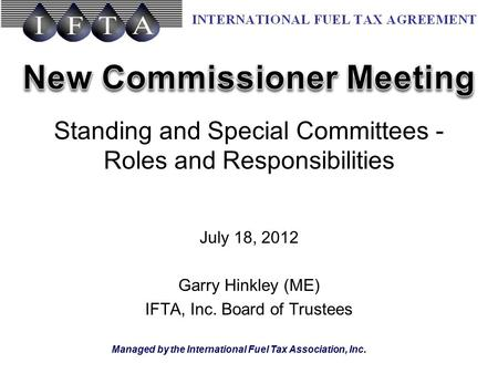 Managed by the International Fuel Tax Association, Inc. Standing and Special Committees - Roles and Responsibilities July 18, 2012 Garry Hinkley (ME) IFTA,