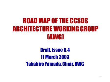 1 ROAD MAP OF THE CCSDS ARCHITECTURE WORKING GROUP (AWG) Draft, Issue 0.4 11 March 2003 Takahiro Yamada, Chair, AWG.