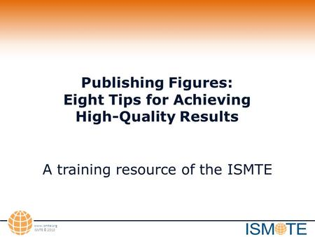Www.ismte.org ISMTE © 2010 Publishing Figures: Eight Tips for Achieving High-Quality Results A training resource of the ISMTE.