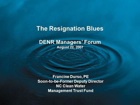The Resignation Blues DENR Managers' Forum August 22, 2007 Francine Durso, PE Soon-to-be-Former Deputy Director NC Clean Water Management Trust Fund.