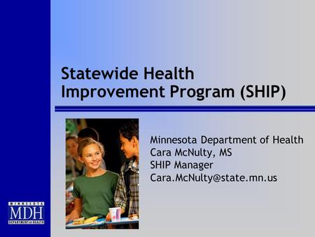 Statewide Health Improvement Program (SHIP) Minnesota Department of Health Cara McNulty, MS SHIP Manager