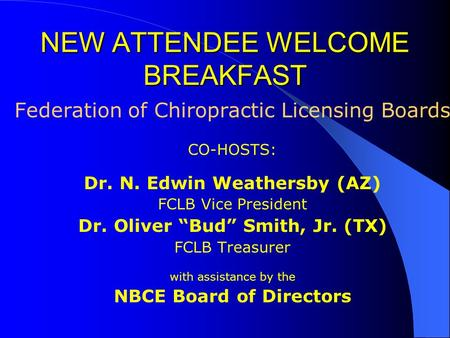"NEW ATTENDEE WELCOME BREAKFAST Federation of Chiropractic Licensing Boards CO-HOSTS: Dr. N. Edwin Weathersby (AZ) FCLB Vice President Dr. Oliver ""Bud"""