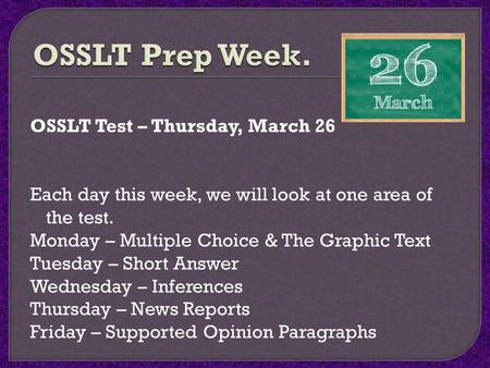 OSSLT Test – Thursday, March 26 Each day this week, we will look at one area of the test. Monday – Multiple Choice & The Graphic Text Tuesday – Short Answer.