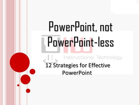 PowerPoint, not PowerPoint-less 12 Strategies for Effective PowerPoint 12 Strategies for Effective PowerPoint.
