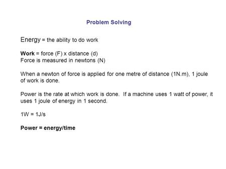 Problem Solving Energy = the ability to do work Work = force (F) x distance (d) Force is measured in newtons (N) When a newton of force is applied for.
