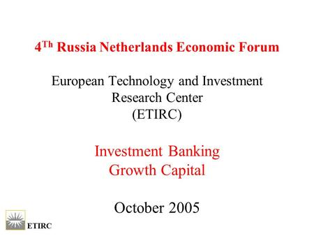 ETIRC 4 Th Russia Netherlands Economic Forum European Technology and Investment Research Center (ETIRC) Investment Banking Growth Capital October 2005.