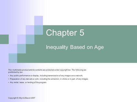 Copyright © Allyn & Bacon 2007 Chapter 5 Inequality Based on Age This multimedia product and its contents are protected under copyright law. The following.