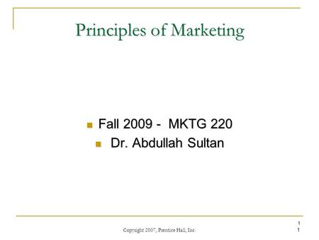 Copyright 2007, Prentice Hall, Inc. 1 1 Principles of Marketing Fall 2009 - MKTG 220 Fall 2009 - MKTG 220 Dr. Abdullah Sultan Dr. Abdullah Sultan.