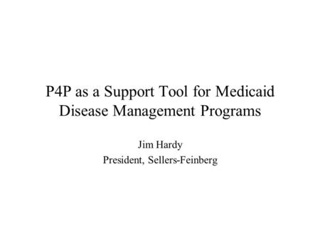 P4P as a Support Tool for Medicaid Disease Management Programs Jim Hardy President, Sellers-Feinberg.