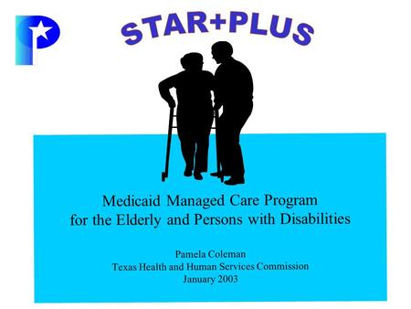 Medicaid Managed Care Program for the Elderly and Persons with Disabilities Pamela Coleman Texas Health and Human Services Commission January 2003.