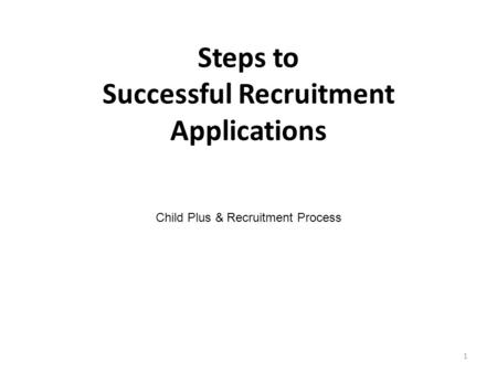 Steps to Successful Recruitment Applications Child Plus & Recruitment Process 1.