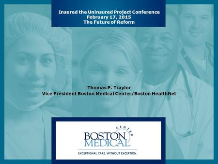 Insured the Uninsured Project Conference February 17, 2015 The Future of Reform Thomas P. Traylor Vice President Boston Medical Center/Boston HealthNet.