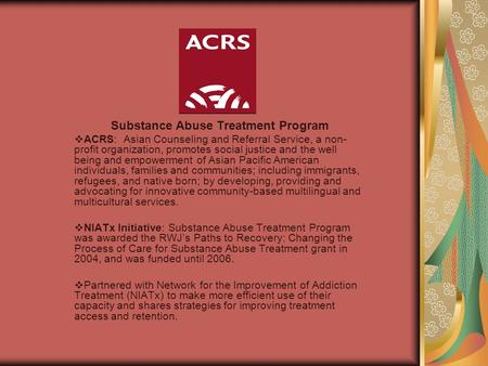Substance Abuse Treatment Program  ACRS: Asian Counseling and Referral Service, a non- profit organization, promotes social justice and the well being.
