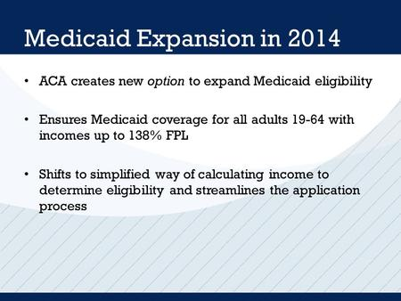 Medicaid Expansion in 2014 ACA creates new option to expand Medicaid eligibility Ensures Medicaid coverage for all adults 19-64 with incomes up to 138%