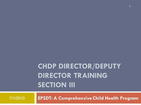 CHDP DIRECTOR/DEPUTY DIRECTOR TRAINING SECTION III EPSDT: A Comprehensive Child Health Program 1 7/1/2010.