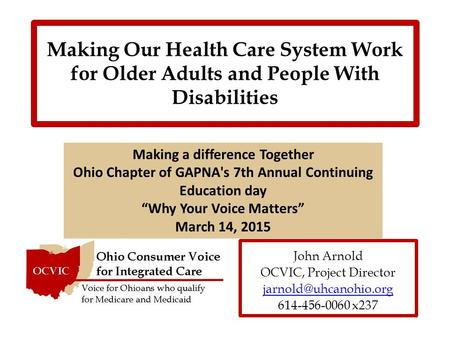 Making Our Health Care System Work for Older Adults and People With Disabilities John Arnold OCVIC, Project Director 614-456-0060.