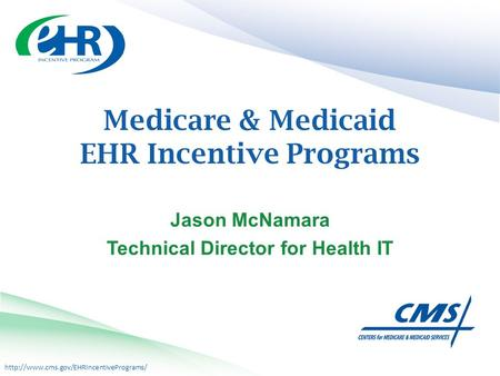 Medicare & Medicaid EHR Incentive Programs Jason McNamara Technical Director for Health IT.