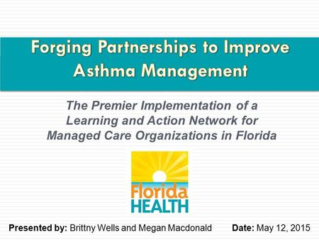 The Premier Implementation of a Learning and Action Network for Managed Care Organizations in Florida Presented by: Brittny Wells and Megan MacdonaldDate:
