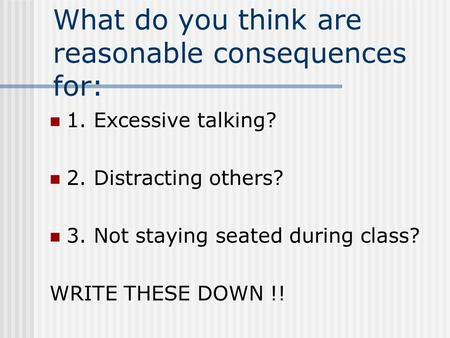 What do you think are reasonable consequences for: 1. Excessive talking? 2. Distracting others? 3. Not staying seated during class? WRITE THESE DOWN !!