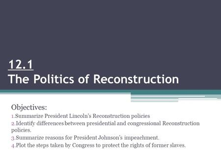 12.1 The Politics of Reconstruction Objectives: 1.Summarize President Lincoln's Reconstruction policies 2.Identify differences between presidential and.