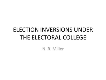 ELECTION INVERSIONS UNDER THE ELECTORAL COLLEGE N. R. Miller.
