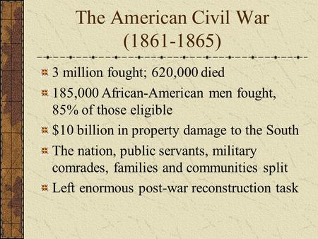 The American Civil War (1861-1865) 3 million fought; 620,000 died 185,000 African-American men fought, 85% of those eligible $10 billion in property damage.