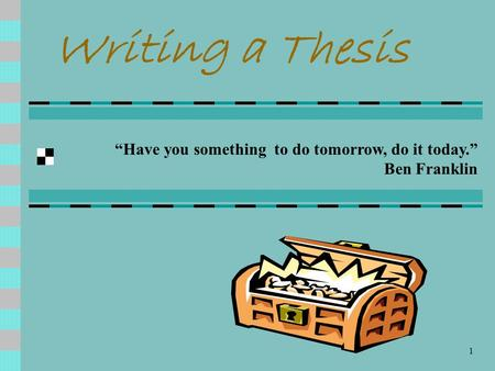 "1 Writing a Thesis ""Have you something to do tomorrow, do it today."" Ben Franklin."