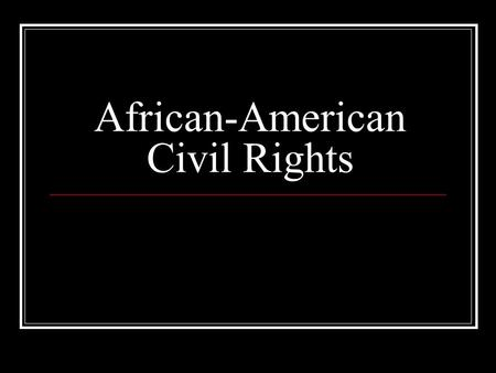 African-American Civil Rights. The Standards SS07-S3C2-02 Identify the government's role in progressive reform (e.g. civil rights) SS08-S1C9-06 Describe.
