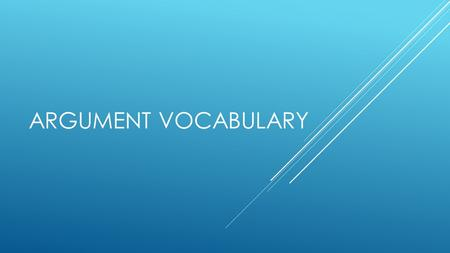 ARGUMENT VOCABULARY. ISSUE  Definition : An important aspect of human society for which there are many differing opinions on an appropriate course of.