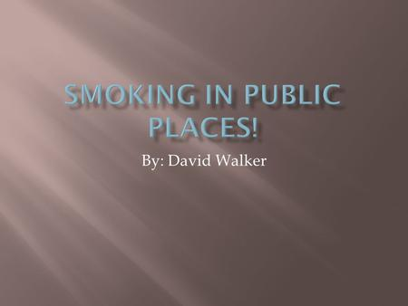 By: David Walker.  If smoking is banned from public places than drinking should be to.