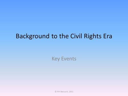 Background to the Civil Rights Era Key Events © PIH Network, 2011.