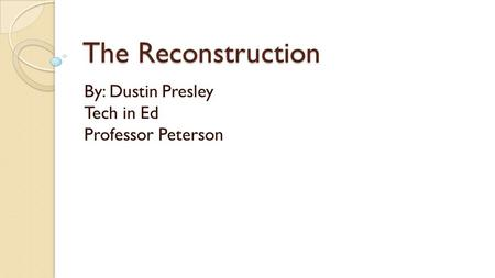 The Reconstruction By: Dustin Presley Tech in Ed Professor Peterson.