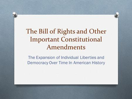 The Bill of Rights and Other Important Constitutional Amendments The Expansion of Individual Liberties and Democracy Over Time In American History.