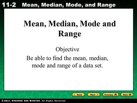 Holt CA Course 1 11-2 Mean, Median, Mode, and Range Mean, Median, Mode and Range Objective Be able to find the mean, median, mode and range of a data set.