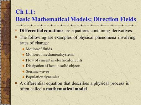 Ch 1.1: Basic Mathematical Models; Direction Fields Differential equations are equations containing derivatives. The following are examples of physical.