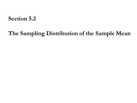 Section 5.2 The Sampling Distribution of the Sample Mean.