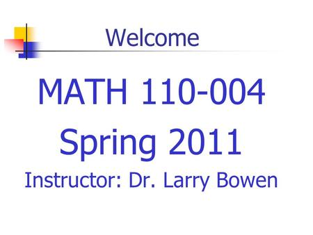 Welcome MATH 110-004 Spring 2011 Instructor: Dr. Larry Bowen.
