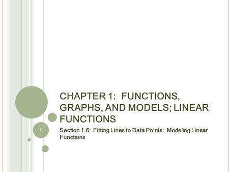 CHAPTER 1: FUNCTIONS, GRAPHS, AND MODELS; LINEAR FUNCTIONS Section 1.6: Fitting Lines to Data Points: Modeling Linear Functions 1.