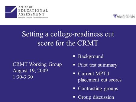 Setting a college-readiness cut score for the CRMT CRMT Working Group August 19, 2009 1:30-3:30  Background  Pilot test summary  Current MPT-I placement.