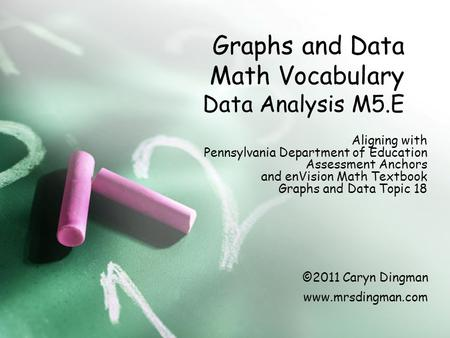 Graphs and Data Math Vocabulary Data Analysis M5.E Aligning with Pennsylvania Department of Education Assessment Anchors and enVision Math Textbook Graphs.