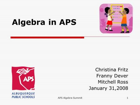 APS Algebra Summit1 Algebra in APS Christina Fritz Franny Dever Mitchell Ross January 31,2008.