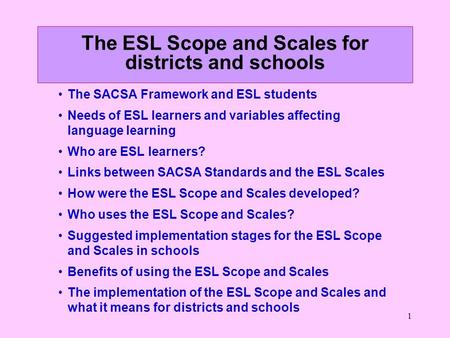 1 The ESL Scope and Scales for districts and schools The SACSA Framework and ESL students Needs of ESL learners and variables affecting language learning.