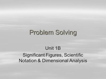 Problem Solving Unit 1B Significant Figures, Scientific Notation & Dimensional Analysis.