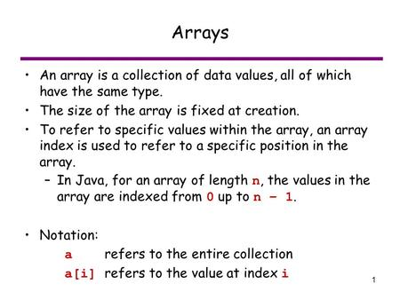 1 Arrays An array is a collection of data values, all of which have the same type. The size of the array is fixed at creation. To refer to specific values.