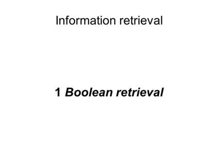 Information retrieval 1 Boolean retrieval. Information retrieval (IR) is finding material (usually documents) of an unstructured nature (usually text)